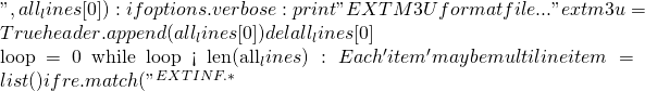 """, all_lines[0]):     if options.verbose:       print ""EXTM3U format file...""     extm3u = True     header.append(all_lines[0])     del all_lines[0]      loop = 0   while loop < len(all_lines):     # Each 'item' may be multiline     item = list()     if re.match(""^#EXTINF.*"